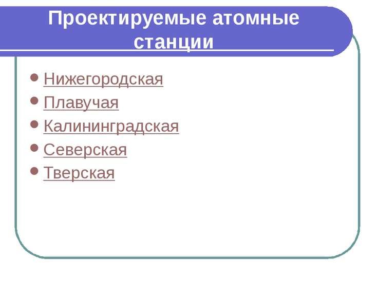 Проектируемые атомные станции Нижегородская Плавучая Калининградская Северска...