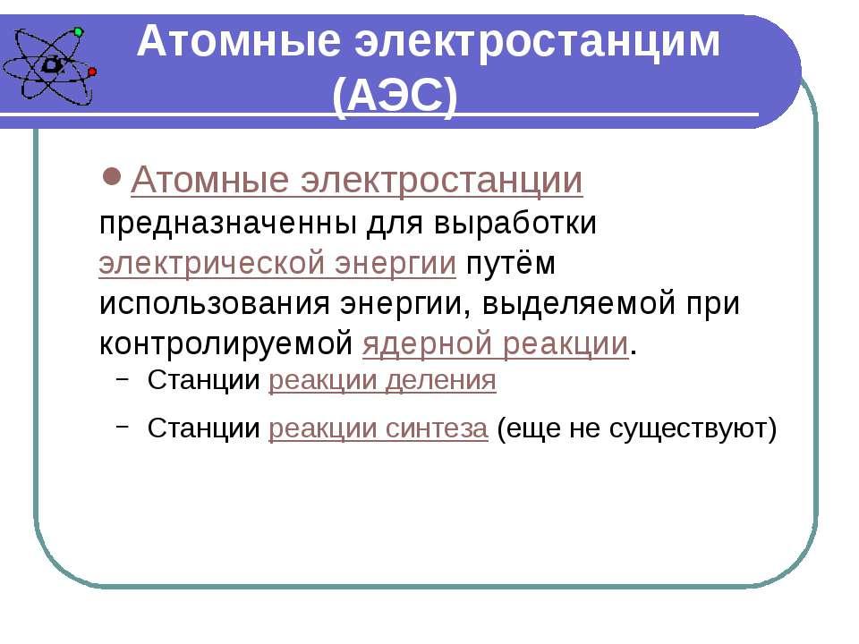 Атомные электростанцим (АЭС) Атомные электростанции предназначенны для вырабо...