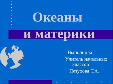 Океаны и материки Выполнила : Учитель начальных классов Петухова Т.А.