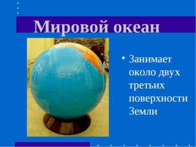 Мировой океан Занимает около двух третьих поверхности Земли