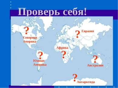 Проверь себя! ? ? ? ? ? ? Африка Южная Америка Северная Америка Евразия Австр...