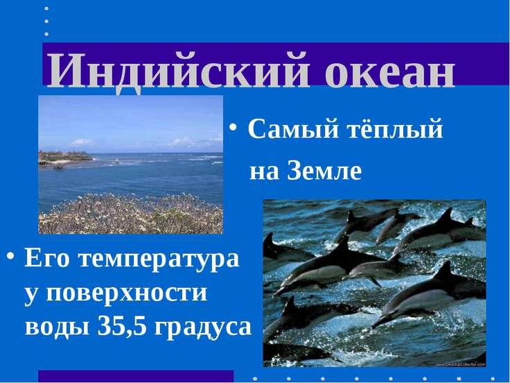 Индийский океан Его температура у поверхности воды 35,5 градуса Самый тёплый ...
