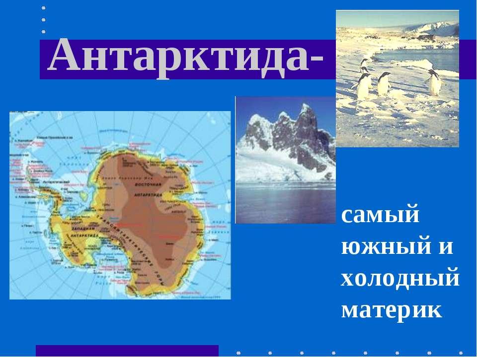 Антарктида- самый южный и холодный материк