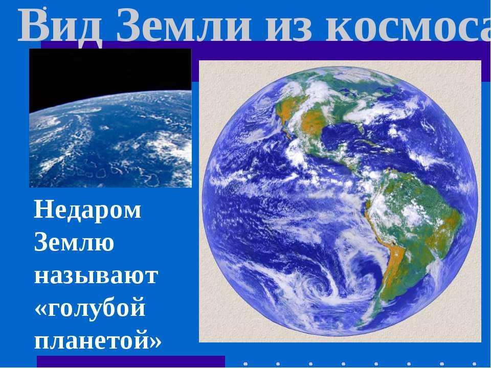 Вид Земли из космоса Недаром Землю называют «голубой планетой»