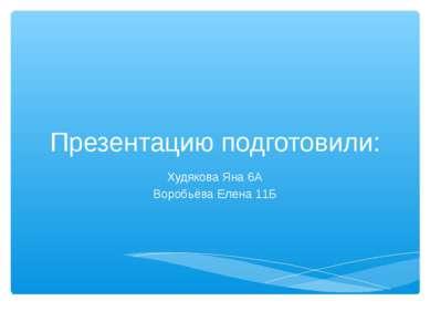 Презентацию подготовили: Худякова Яна 6А Воробьёва Елена 11Б