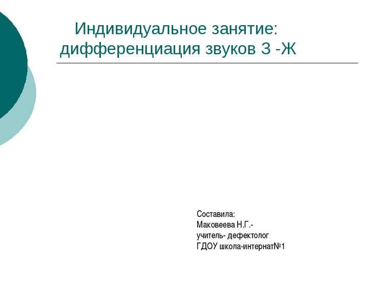 Индивидуальное занятие: дифференциация звуков З -Ж Составила: Маковеева Н.Г.-...
