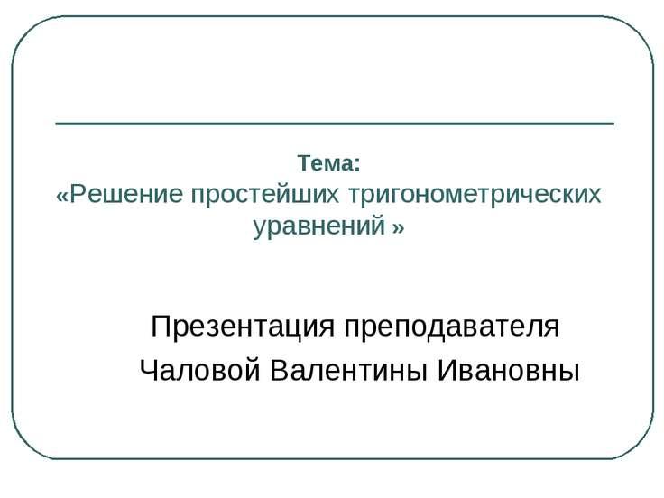 Тема: «Решение простейших тригонометрических уравнений » Презентация преподав...