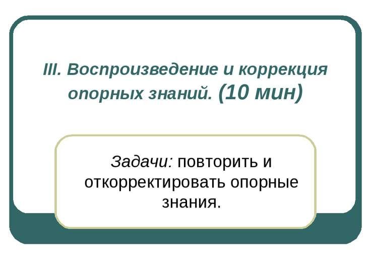 III. Воспроизведение и коррекция опорных знаний. (10 мин) Задачи: повторить и...