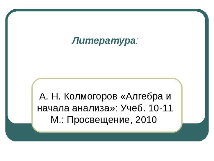 Литература: А. Н. Колмогоров «Алгебра и начала анализа»: Учеб. 10-11 М.: Прос...