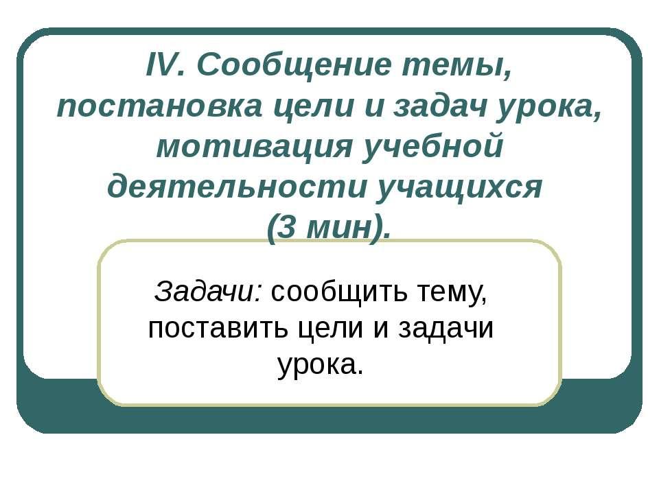 IV. Сообщение темы, постановка цели и задач урока, мотивация учебной деятельн...