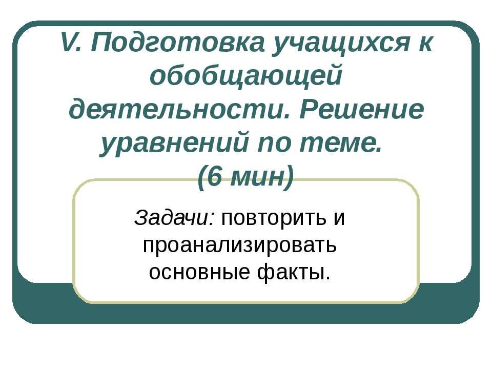 V. Подготовка учащихся к обобщающей деятельности. Решение уравнений по теме. ...