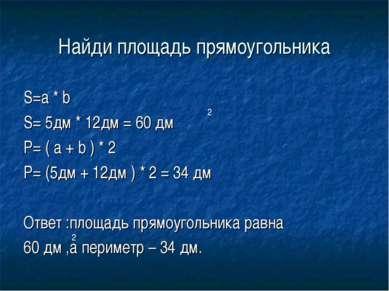 Найди площадь прямоугольника S=a * b S= 5дм * 12дм = 60 дм P= ( a + b ) * 2 P...