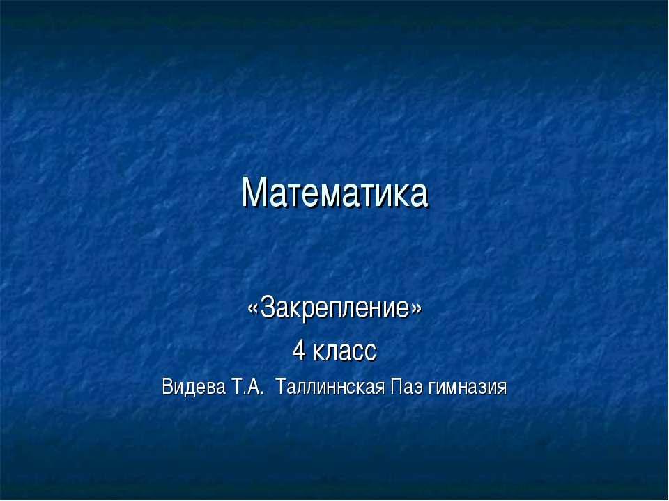 Математика «Закрепление» 4 класс Видева Т.А. Таллиннская Паэ гимназия