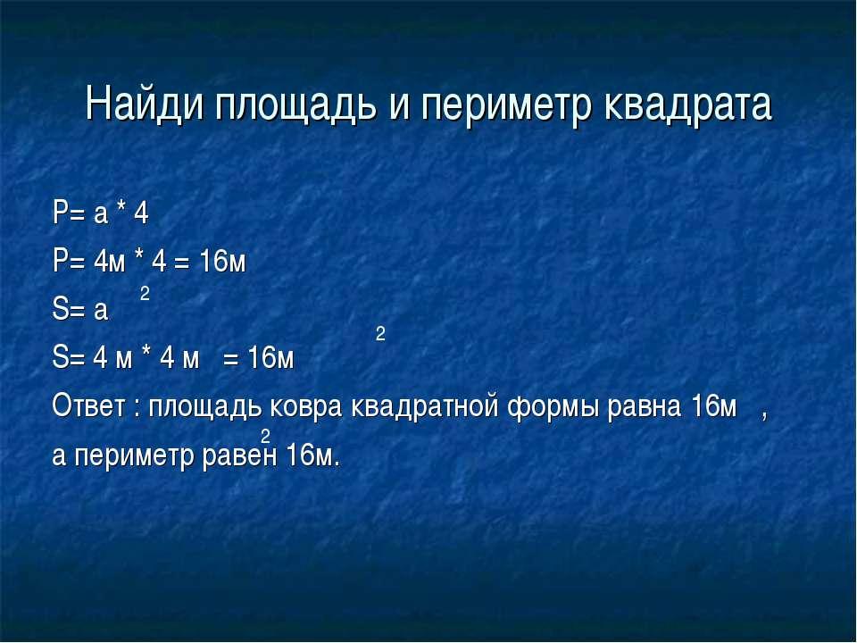 Найди площадь и периметр квадрата P= a * 4 P= 4м * 4 = 16м S= a S= 4 м * 4 м ...