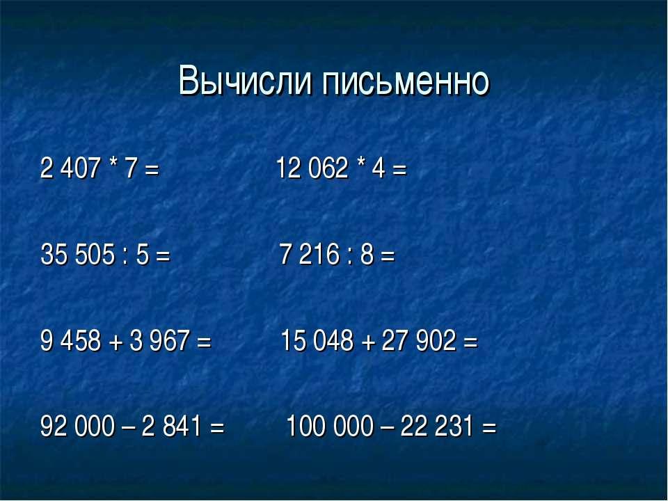 Вычисли письменно 2 407 * 7 = 12 062 * 4 = 35 505 : 5 = 7 216 : 8 = 9 458 + 3...