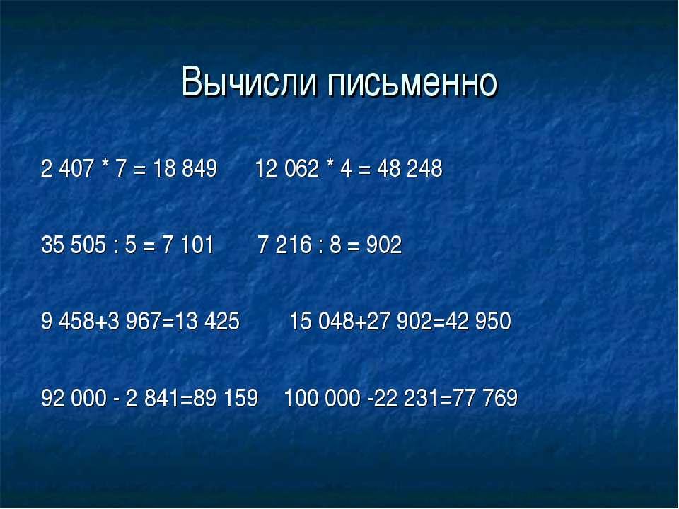 Вычисли письменно 2 407 * 7 = 18 849 12 062 * 4 = 48 248 35 505 : 5 = 7 101 7...