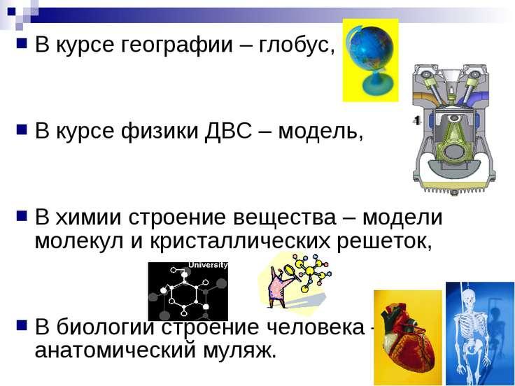 В курсе географии – глобус, В курсе физики ДВС – модель, В химии строение вещ...