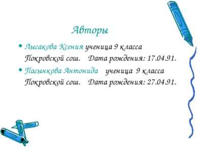 Авторы Лысакова Ксения ученица 9 класса Покровской сош. Дата рождения: 17.04....
