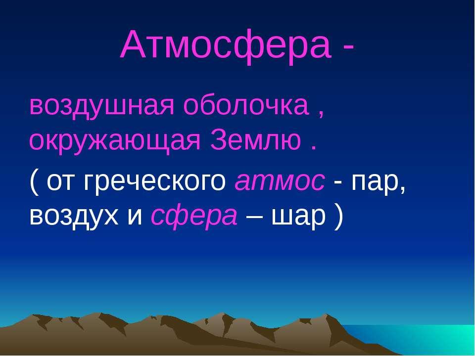 Атмосфера - воздушная оболочка , окружающая Землю . ( от греческого атмос - п...