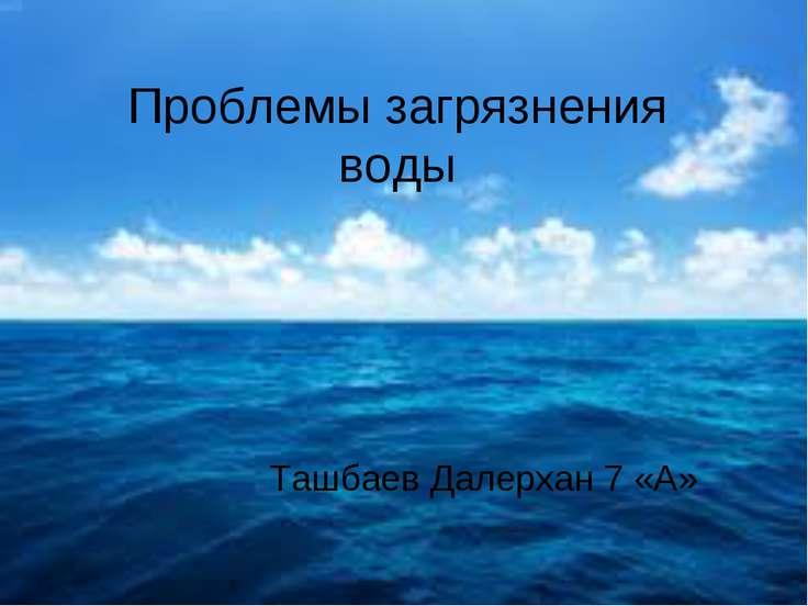 Проблемы загрязнения воды Ташбаев Далерхан 7 «А»