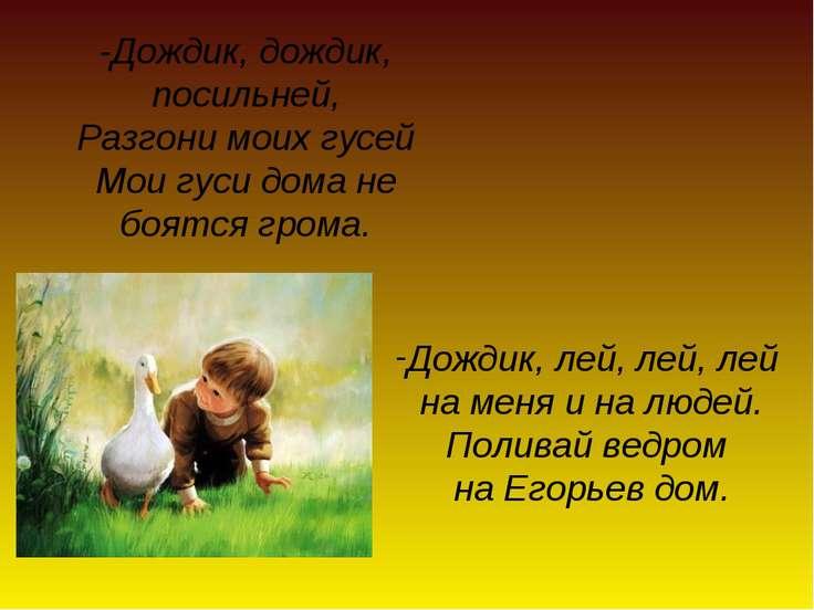 -Дождик, дождик, посильней, Разгони моих гусей Мои гуси дома не боятся грома....