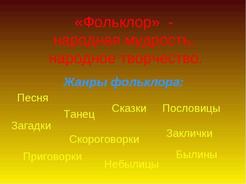 «Фольклор» - народная мудрость, народное творчество. Жанры фольклора: Песня Т...