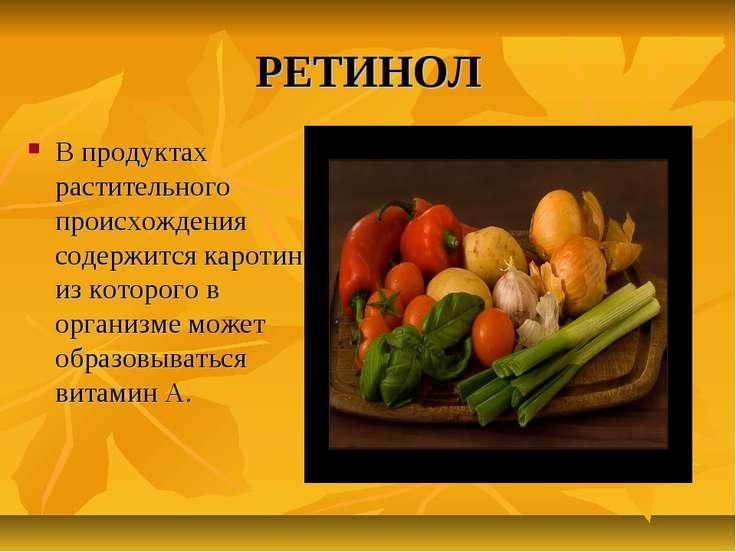 РЕТИНОЛ В продуктах растительного происхождения содержится каротин, из которо...
