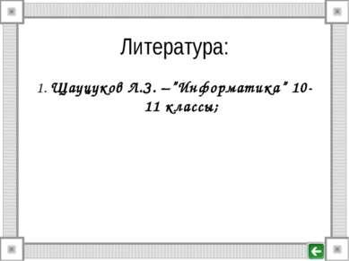 "Литература: 1. Щауцуков Л.З. –""Информатика"" 10-11 классы;"