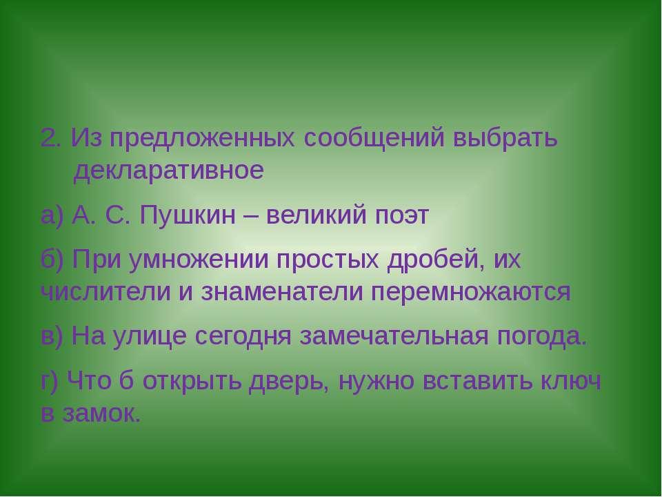2. Из предложенных сообщений выбрать декларативное а) А. С. Пушкин – великий ...