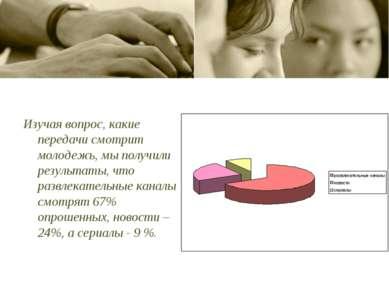 Изучая вопрос, какие передачи смотрит молодежь, мы получили результаты, что р...