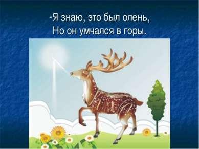 Я знаю, это был олень, Но он умчался в горы.