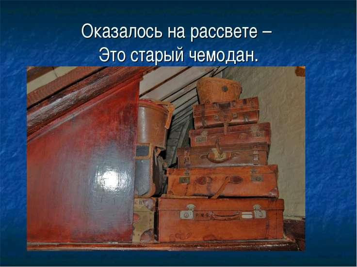 Оказалось на рассвете – Это старый чемодан.