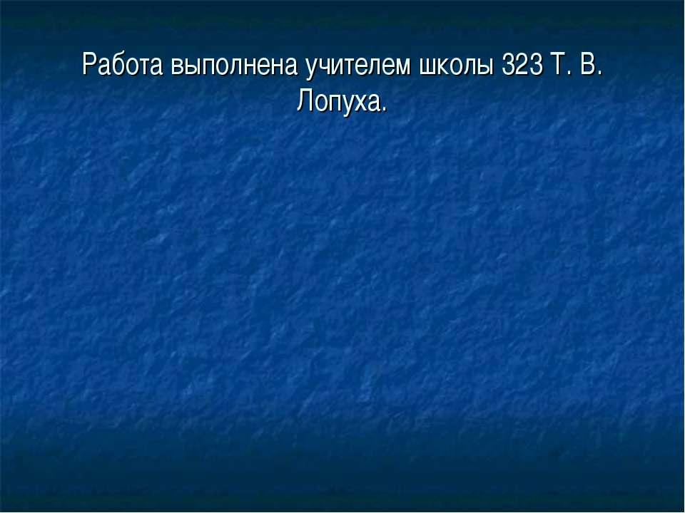 Работа выполнена учителем школы 323 Т. В. Лопуха.