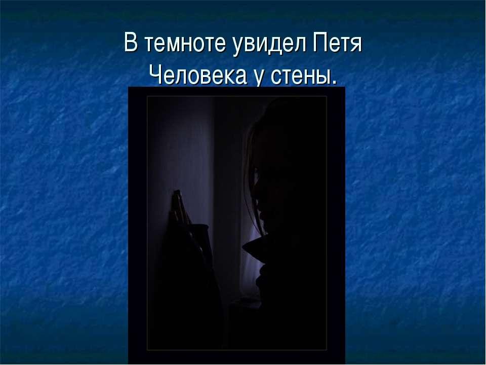 В темноте увидел Петя Человека у стены.
