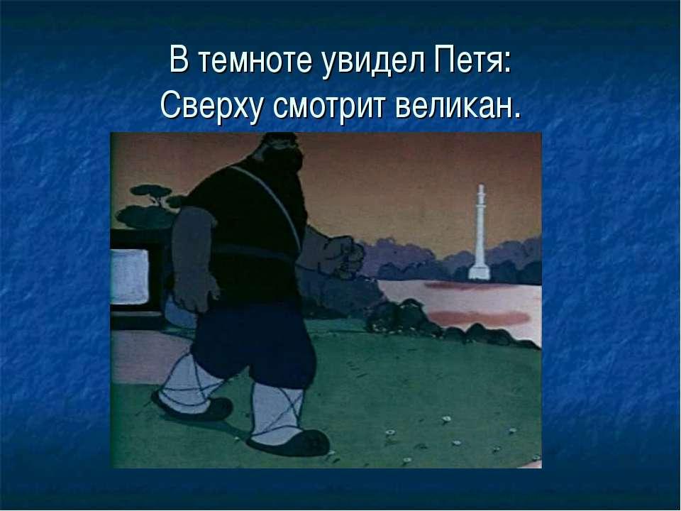 В темноте увидел Петя: Сверху смотрит великан.