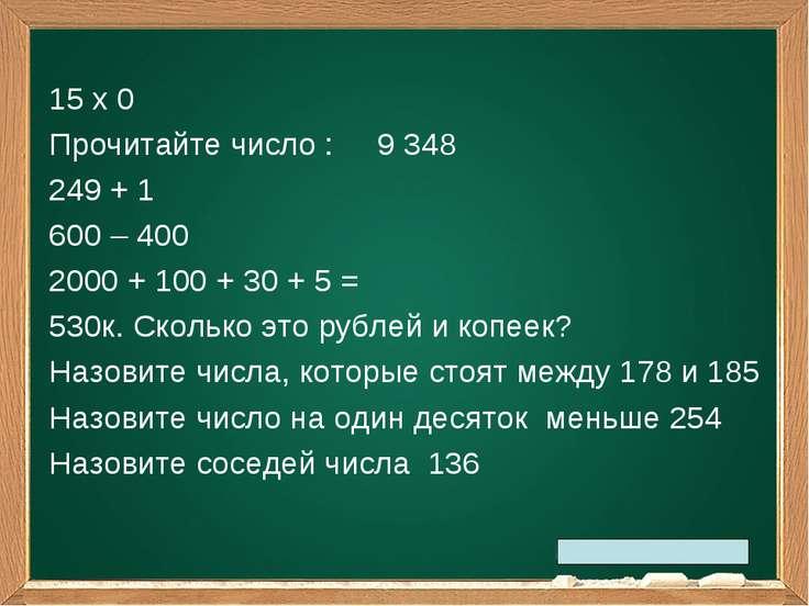 15 х 0 Прочитайте число : 9 348 249 + 1 600 – 400 2000 + 100 + 30 + 5 = 530к....