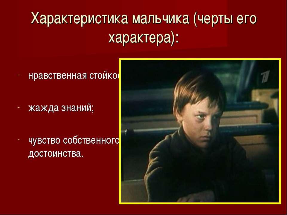 Характеристика мальчика (черты его характера): нравственная стойкость; жажда ...
