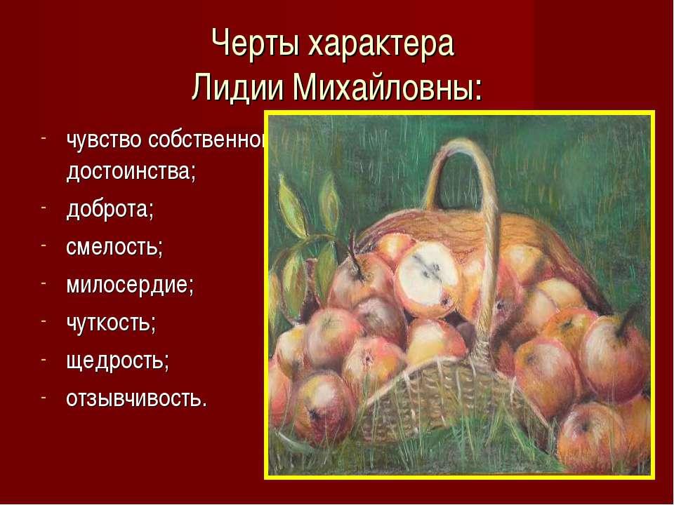 Черты характера Лидии Михайловны: чувство собственного достоинства; доброта; ...
