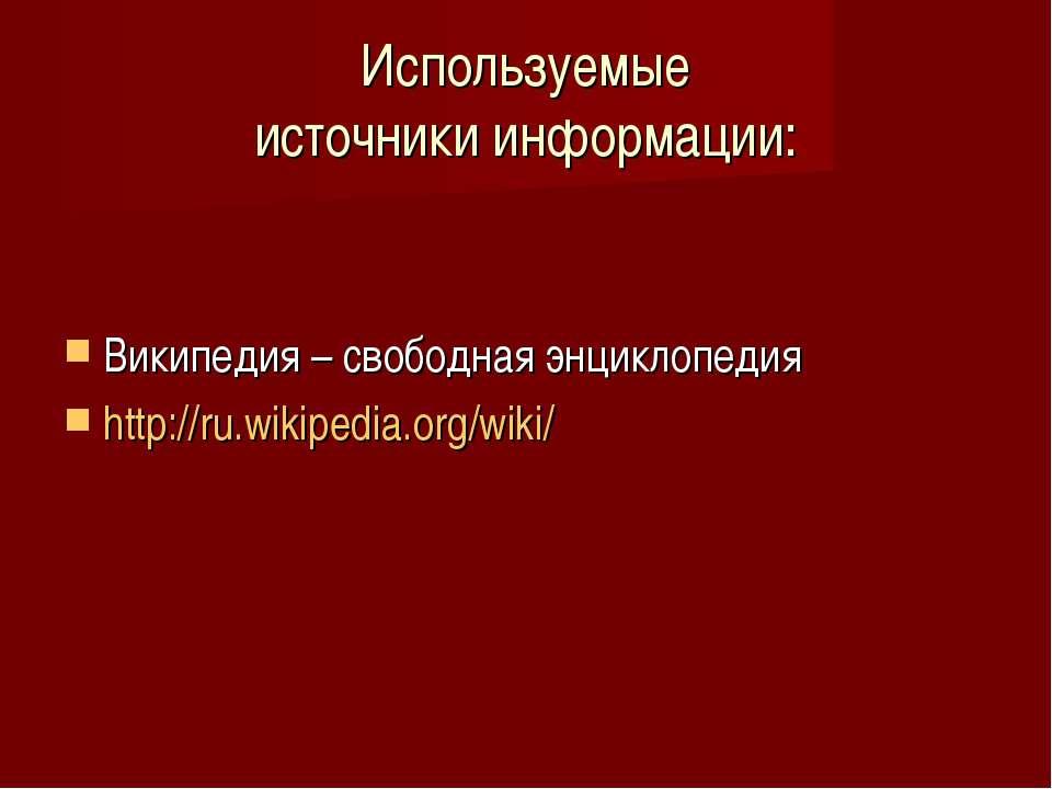 Используемые источники информации: Википедия – свободная энциклопедия http://...