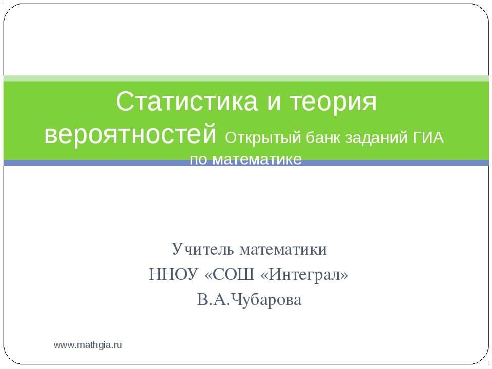 Учитель математики ННОУ «СОШ «Интеграл» В.А.Чубарова www.mathgia.ru Статистик...