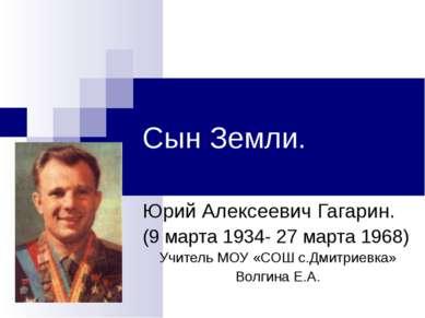 Сын Земли. Юрий Алексеевич Гагарин. (9 марта 1934- 27 марта 1968) Учитель МОУ...