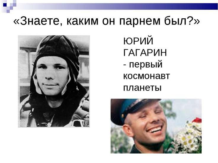 «Знаете, каким он парнем был?» ЮРИЙ ГАГАРИН - первый космонавт планеты