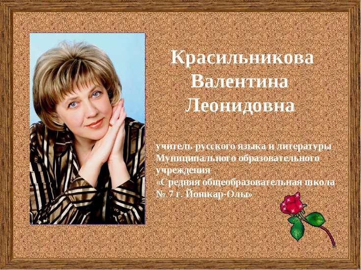 Красильникова Валентина Леонидовна учитель русского языка и литературы Муници...