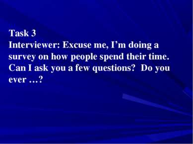 Task 3 Interviewer: Excuse me, I'm doing a survey on how people spend their t...