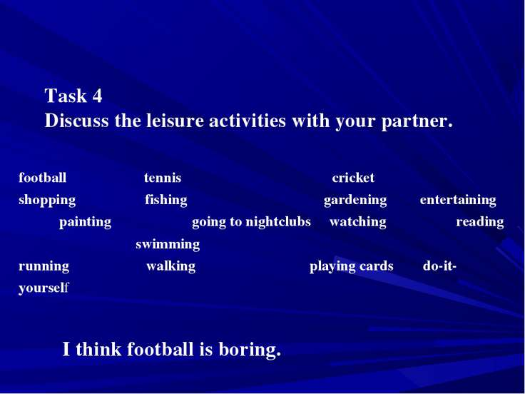 Task 4 Discuss the leisure activities with your partner. I think football is ...