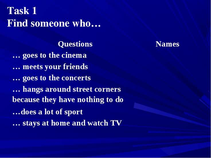 Task 1 Find someone who… Questions Names … goes to the cinema … meets your fr...