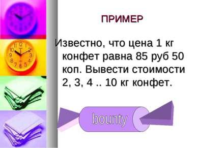 ПРИМЕР Известно, что цена 1 кг конфет равна 85 руб 50 коп. Вывести стоимости ...