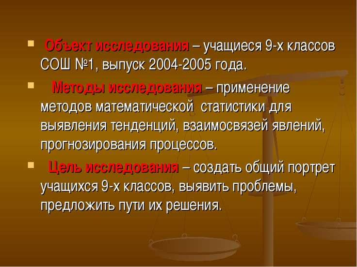 Объект исследования – учащиеся 9-х классов СОШ №1, выпуск 2004-2005 года. Мет...