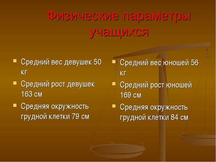 Физические параметры учащихся Средний вес девушек 50 кг Средний рост девушек ...