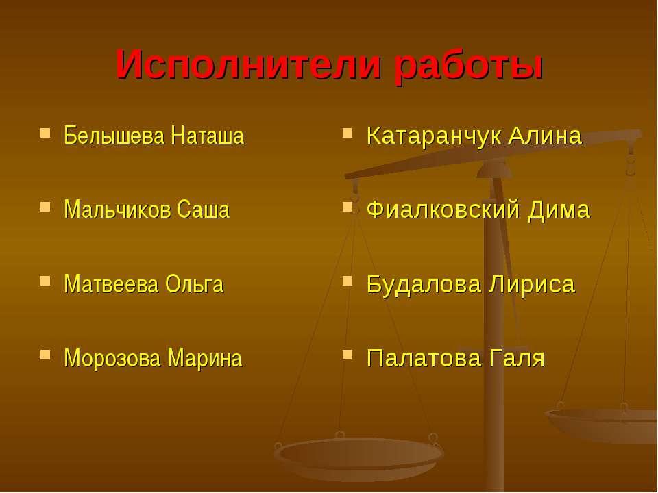Исполнители работы Белышева Наташа Мальчиков Саша Матвеева Ольга Морозова Мар...